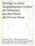 Beiträge zu einem Biographischen Lexikon der Deutschen aus dem Raum der Provinz Posen (Großpolen und Netzegebiet)